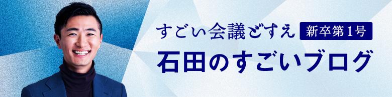 すごい会議どすえ「新卒第1号」石田のすごいブログ